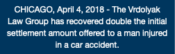 CHICAGO, April 4, 2018 - The Vrdolyak Law Group has recovered double the initial settlement amount offered to a man injured in a car accident.