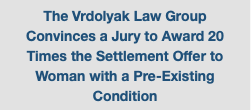 The Vrdolyak Law Group Convinces a Jury to Award 20 Times the Settlement Offer to Woman with a Pre-Existing Condition
