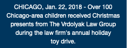 CHICAGO, Jan. 22, 2018 - Over 100 Chicago-area children received Christmas presents from The Vrdolyak Law Group during the law firm's annual holiday toy drive.