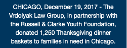 CHICAGO, December 19, 2017 - The Vrdolyak Law Group, in partnership with the Russell & Clarke Youth Foundation, donated 1,250 Thanksgiving dinner baskets to families in need in Chicago.