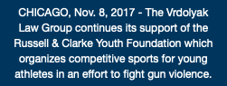 CHICAGO, Nov. 8, 2017 - The Vrdolyak Law Group continues its support of the Russell & Clarke Youth Foundation which organizes competitive sports for young athletes in an effort to fight gun violence.