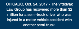 CHICAGO, Oct. 24, 2017 - The Vrdolyak Law Group has recovered more than $2 million for a semi-truck driver who was injured in a motor vehicle accident with another semi-truck.
