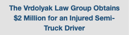 The Vrdolyak Law Group Obtains $2 Million for an Injured Semi-Truck Driver