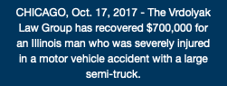 CHICAGO, Oct. 17, 2017 - The Vrdolyak Law Group has recovered $700,000 for an Illinois man who was severely injured in a motor vehicle accident with a large semi-truck.