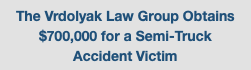 The Vrdolyak Law Group Obtains $700,000 for a Semi-Truck Accident Victim