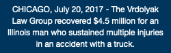 CHICAGO, July 20, 2017 - The Vrdolyak Law Group recovered $4.5 million for an Illinois man who sustained multiple injuries in an accident with a truck.