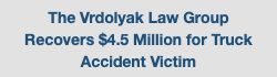 The Vrdolyak Law Group Recovers $4.5 Million for Truck Accident Victim