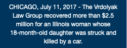 CHICAGO, July 11, 2017 - The Vrdolyak Law Group recovered more than $2.5 million for an Illinois woman whose 18-month-old daughter was struck and killed by a car.