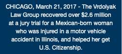 CHICAGO, March 21, 2017 - The Vrdolyak Law Group recovered over $2.6 million at a jury trial for a Mexican-born woman who was injured in a motor vehicle accident in Illinois, and helped her get U.S. Citizenship.
