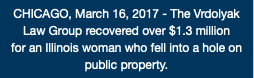 CHICAGO, March 16, 2017 - The Vrdolyak Law Group recovered over $1.3 million for an Illinois woman who fell into a hole on public property.