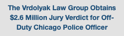 The Vrdolyak Law Group Obtains $2.6 Million Jury Verdict for Off-Duty Chicago Police Officer