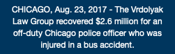 CHICAGO, Aug. 23, 2017 - The Vrdolyak Law Group recovered $2.6 million for an off-duty Chicago police officer who was injured in a bus accident.